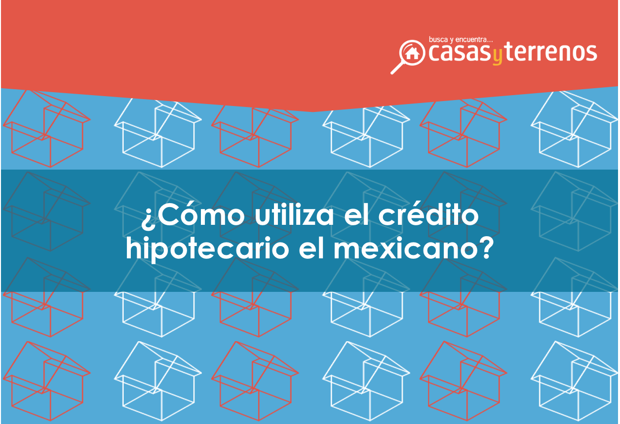 ¿Cómo utilizamos el crédito hipotecario los mexicanos?